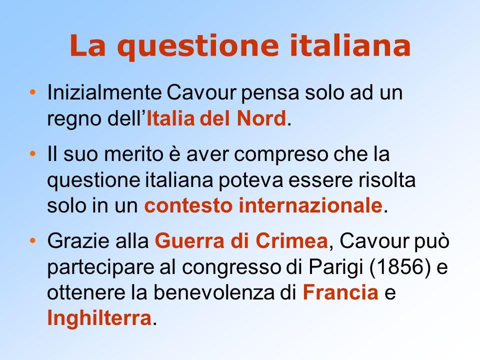 La questione italiana Inizialmente Cavour pensa solo ad un regno dell'Italia del Nord. Il suo merito è aver compreso che la questione italiana poteva