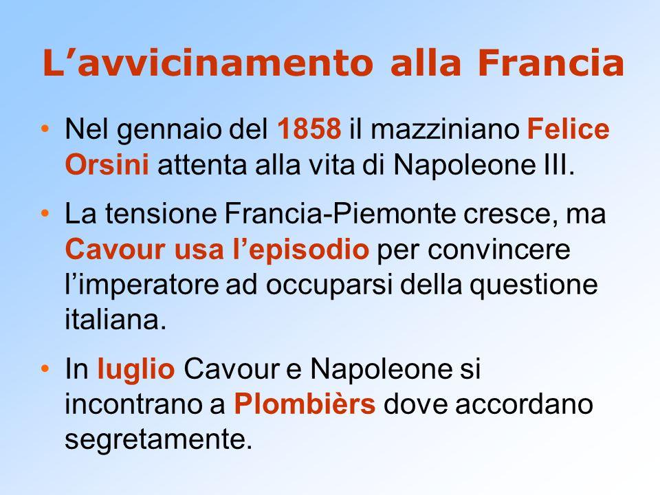 L'avvicinamento alla Francia Nel gennaio del 1858 il mazziniano Felice Orsini attenta alla vita di Napoleone III. La tensione Francia-Piemonte cresce,