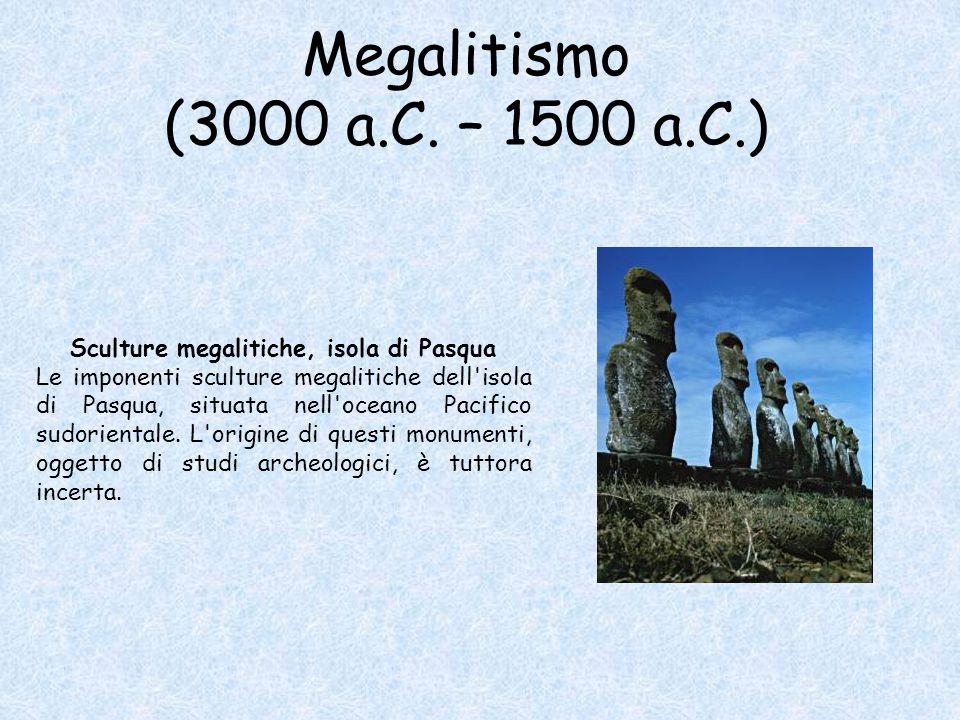 Megalitismo (3000 a.C. – 1500 a.C.) Sculture megalitiche, isola di Pasqua Le imponenti sculture megalitiche dell'isola di Pasqua, situata nell'oceano