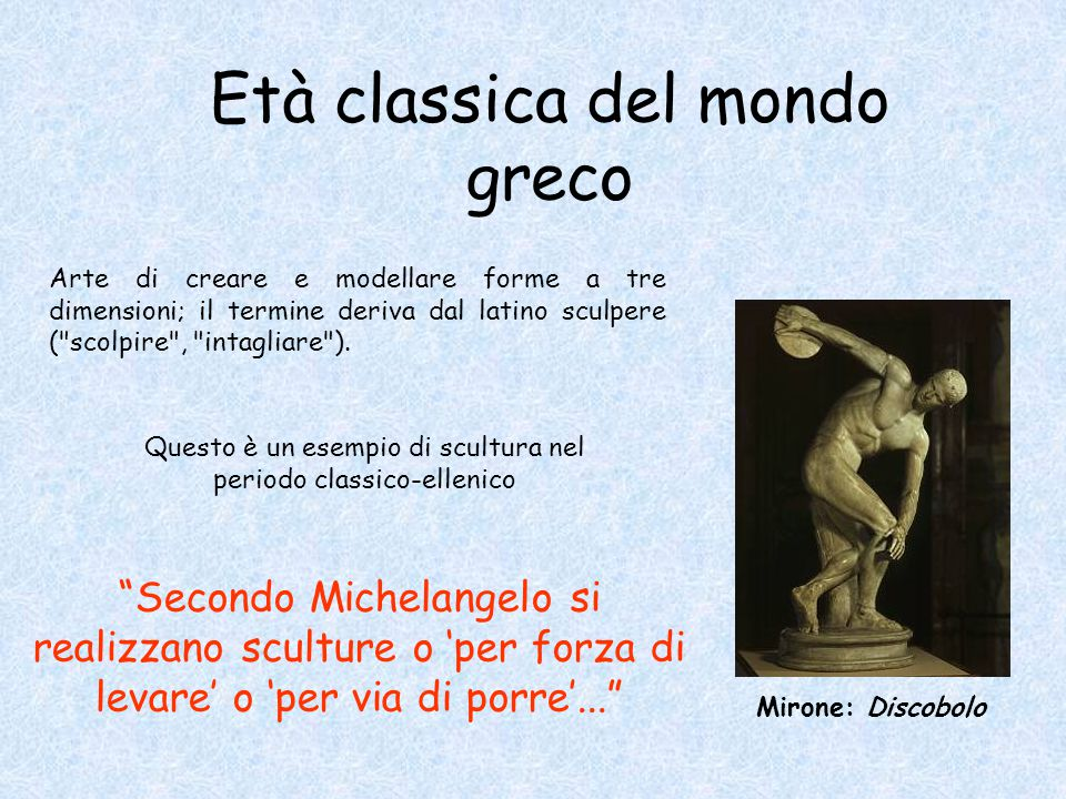Secondo Michelangelo si realizzano sculture o 'per forza di levare' o 'per via di porre'... Arte di creare e modellare forme a tre dimensioni; il termine deriva dal latino sculpere ( scolpire , intagliare ).