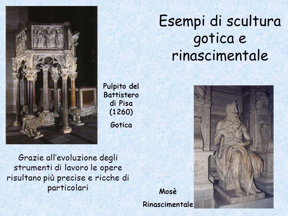 Esempi di scultura gotica e rinascimentale Mosè Rinascimentale Grazie all'evoluzione degli strumenti di lavoro le opere risultano più precise e ricche di particolari Pulpito del Battistero di Pisa (1260) Gotica