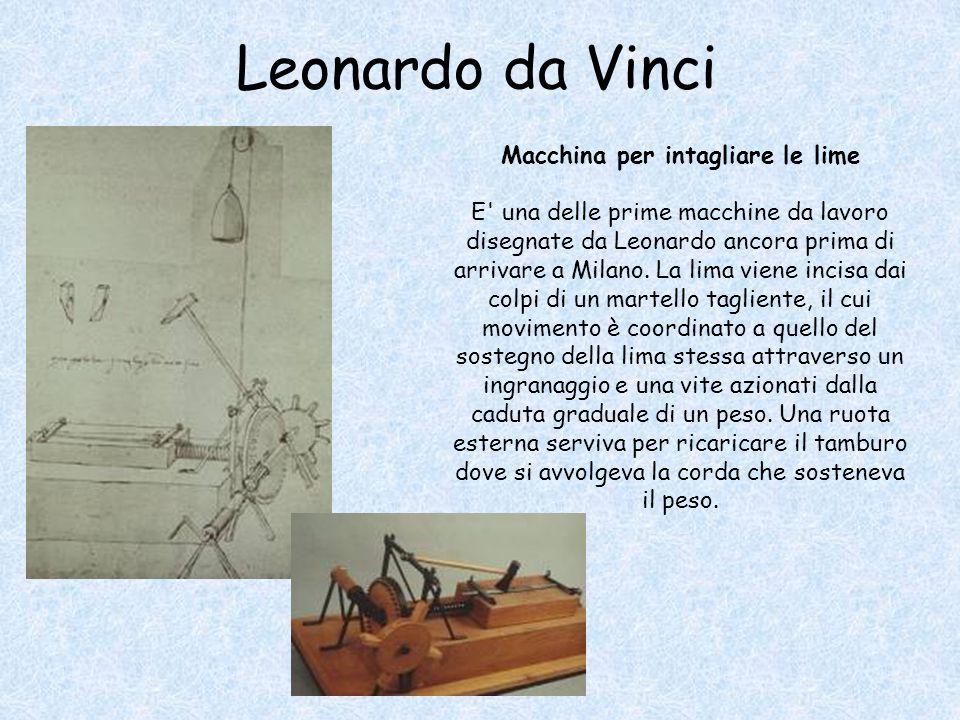 Leonardo da Vinci Macchina per intagliare le lime E' una delle prime macchine da lavoro disegnate da Leonardo ancora prima di arrivare a Milano. La li