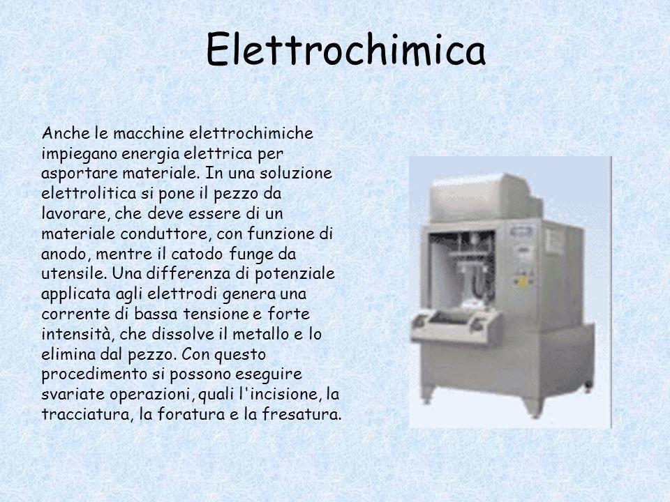 Elettrochimica Anche le macchine elettrochimiche impiegano energia elettrica per asportare materiale. In una soluzione elettrolitica si pone il pezzo