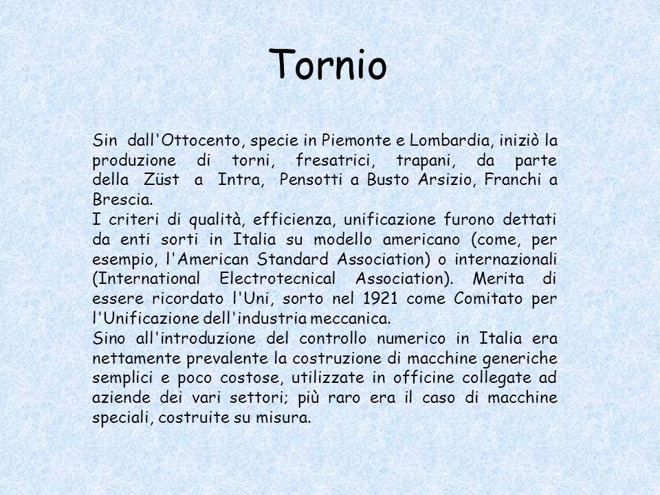 Sin dall Ottocento, specie in Piemonte e Lombardia, iniziò la produzione di torni, fresatrici, trapani, da parte della Züst a Intra, Pensotti a Busto Arsizio, Franchi a Brescia.