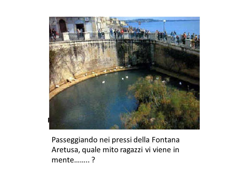 Fontana Aretusa Passeggiando nei pressi della Fontana Aretusa, quale mito ragazzi vi viene in mente……..