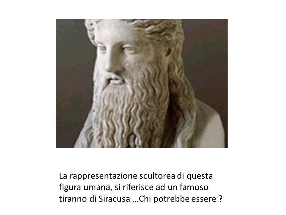 La rappresentazione scultorea di questa figura umana, si riferisce ad un famoso tiranno di Siracusa …Chi potrebbe essere