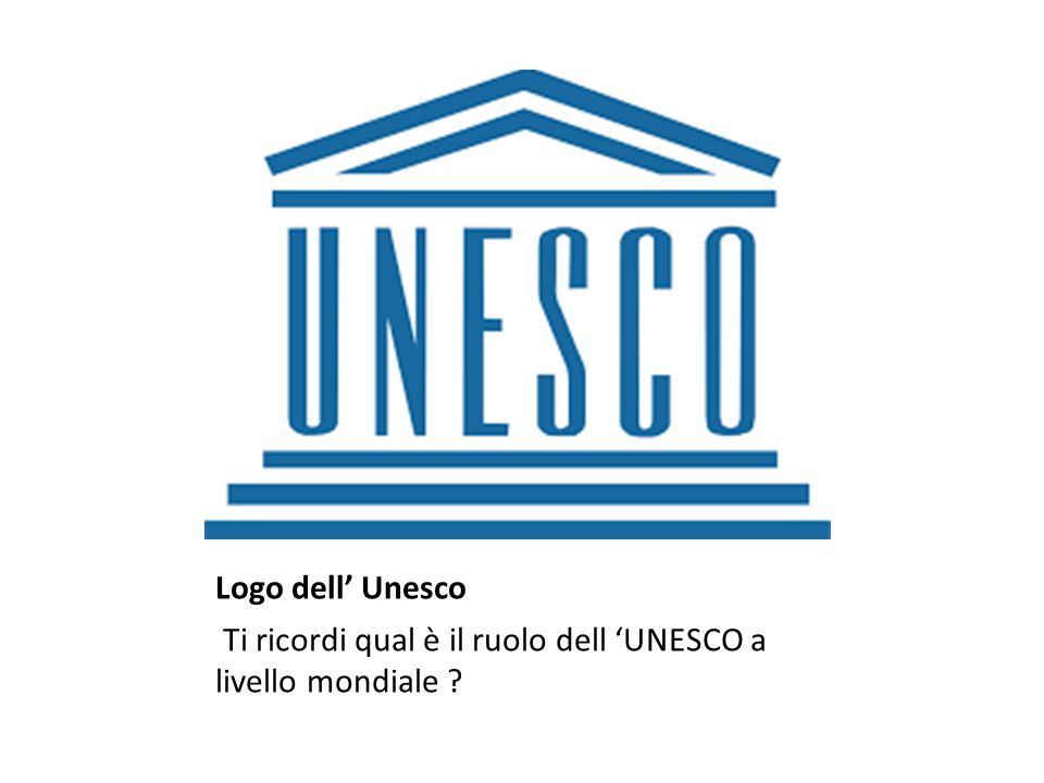 Logo dell' Unesco Ti ricordi qual è il ruolo dell 'UNESCO a livello mondiale
