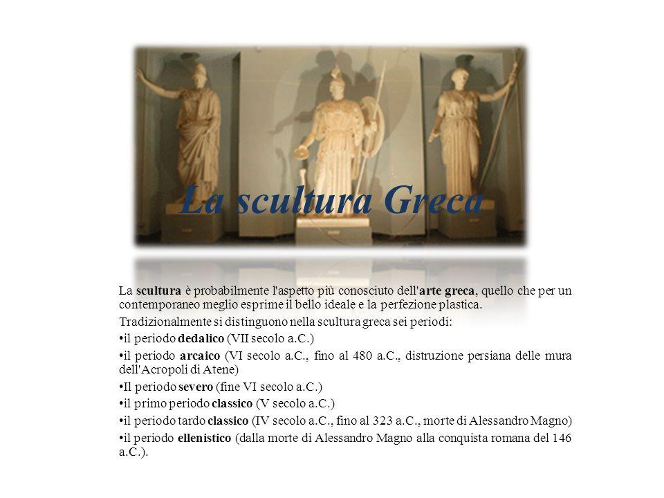 La scultura Greca La scultura è probabilmente l'aspetto più conosciuto dell'arte greca, quello che per un contemporaneo meglio esprime il bello ideale