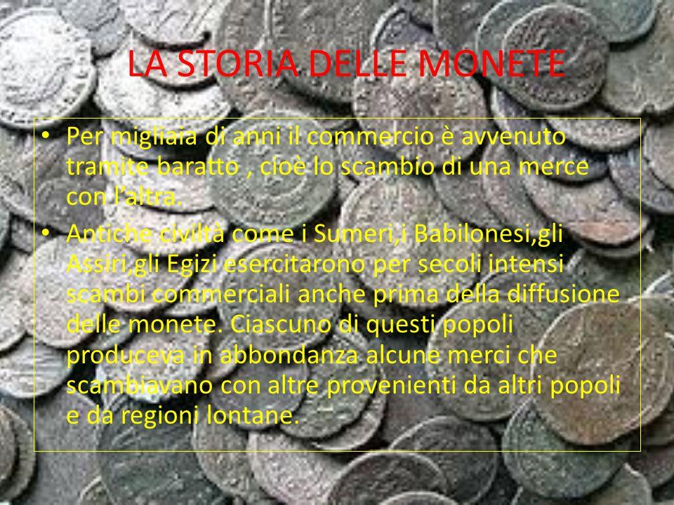 LA STORIA DELLE MONETE Per migliaia di anni il commercio è avvenuto tramite baratto, cioè lo scambio di una merce con l'altra.