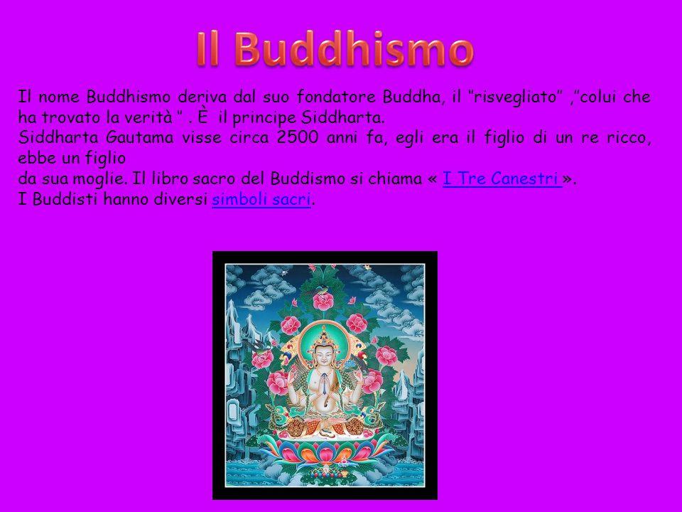 Il nome Buddhismo deriva dal suo fondatore Buddha, il ''risvegliato'',''colui che ha trovato la verità ''. È il principe Siddharta. Siddharta Gautama