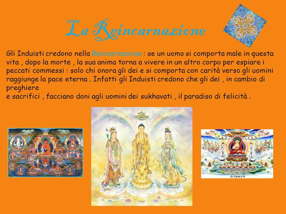 Gli Induisti credono nella Reincarnazione : se un uomo si comporta male in questa vita, dopo la morte, la sua anima torna a vivere in un altro corpo p