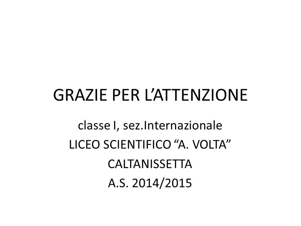 "GRAZIE PER L'ATTENZIONE classe I, sez.Internazionale LICEO SCIENTIFICO ""A. VOLTA"" CALTANISSETTA A.S. 2014/2015"