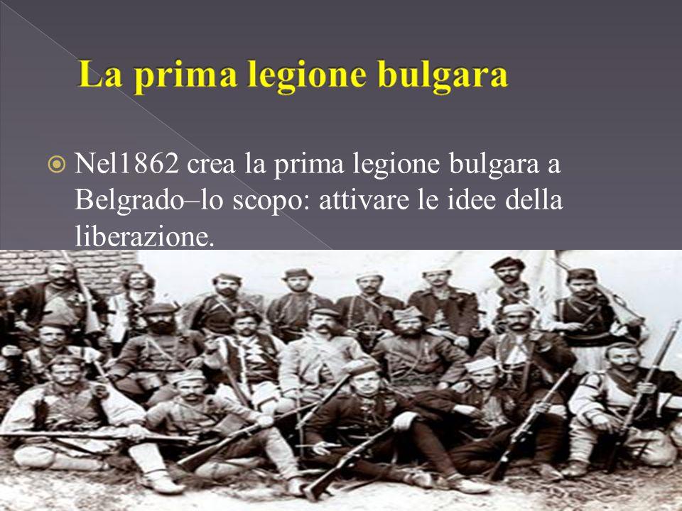  Nel1862 crea la prima legione bulgara a Belgrado–lo scopo: attivare le idee della liberazione.