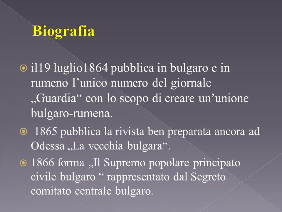""" il19 luglio1864 pubblica in bulgaro e in rumeno l'unico numero del giornale """"Guardia con lo scopo di creare un'unione bulgaro-rumena."""