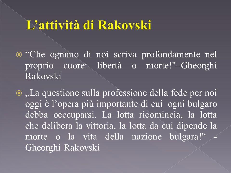 """ Che ognuno di noi scriva profondamente nel proprio cuore: libertà o morte! –Gheorghi Rakovski  """"La questione sulla professione della fede per noi oggi è l'opera più importante di cui ogni bulgaro debba occcuparsi."""