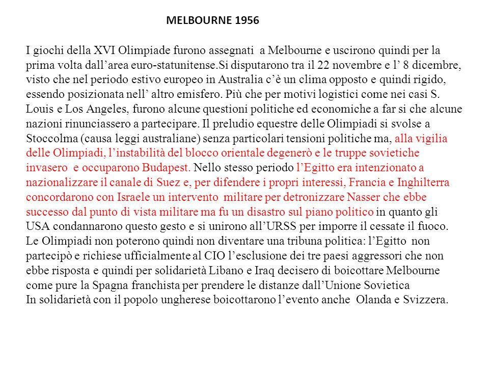 MELBOURNE 1956 I giochi della XVI Olimpiade furono assegnati a Melbourne e uscirono quindi per la prima volta dall'area euro-statunitense.Si disputarono tra il 22 novembre e l' 8 dicembre, visto che nel periodo estivo europeo in Australia c'è un clima opposto e quindi rigido, essendo posizionata nell' altro emisfero.