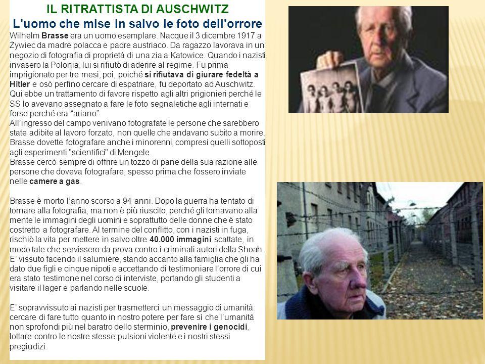 IL RITRATTISTA DI AUSCHWITZ L'uomo che mise in salvo le foto dell'orrore Wilhelm Brasse era un uomo esemplare. Nacque il 3 dicembre 1917 a Żywiec da m