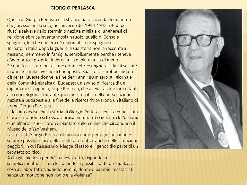 GIORGIO PERLASCA Quella di Giorgio Perlasca è la straordinaria vicenda di un uomo che, pressoché da solo, nell'inverno del 1944-1945 a Budapest riuscì
