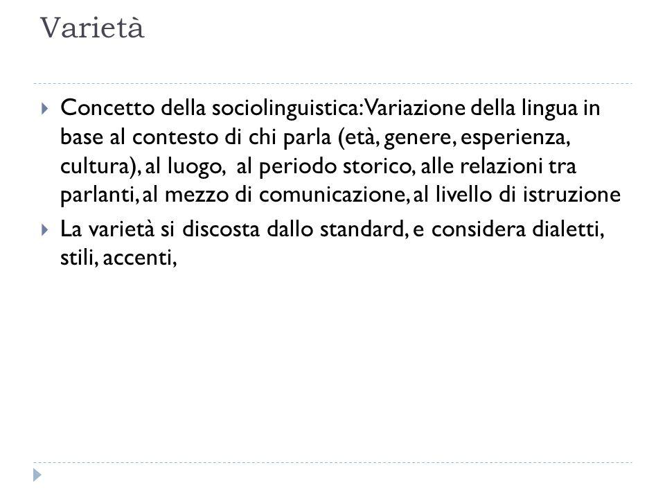 Varietà  Concetto della sociolinguistica: Variazione della lingua in base al contesto di chi parla (età, genere, esperienza, cultura), al luogo, al p