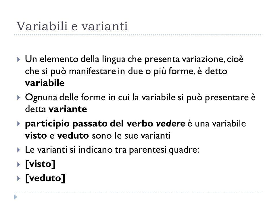 Variabili e varianti  Un elemento della lingua che presenta variazione, cioè che si può manifestare in due o più forme, è detto variabile  Ognuna de