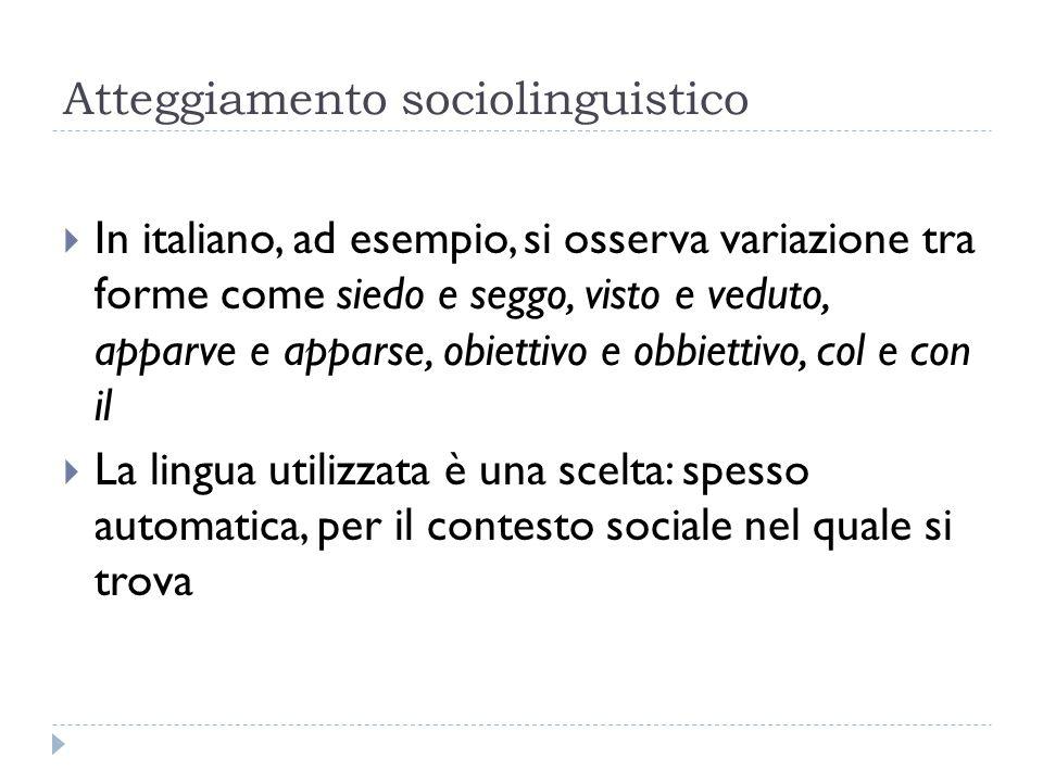 Atteggiamento sociolinguistico  In italiano, ad esempio, si osserva variazione tra forme come siedo e seggo, visto e veduto, apparve e apparse, obiet