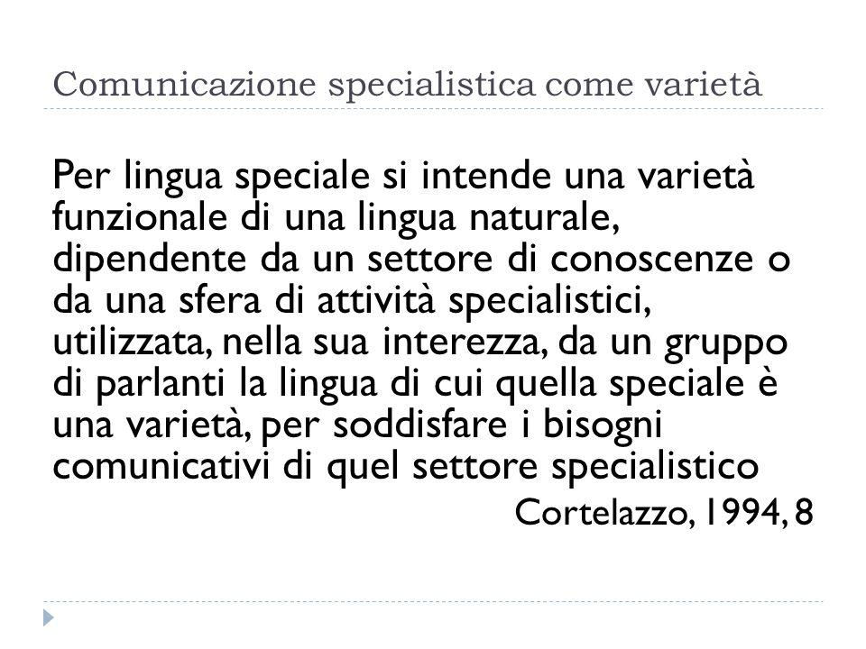 Comunicazione specialistica come varietà Per lingua speciale si intende una varietà funzionale di una lingua naturale, dipendente da un settore di con