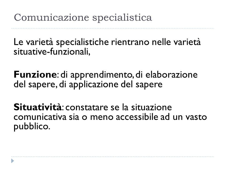 Comunicazione specialistica Le varietà specialistiche rientrano nelle varietà situative-funzionali, Funzione: di apprendimento, di elaborazione del sa
