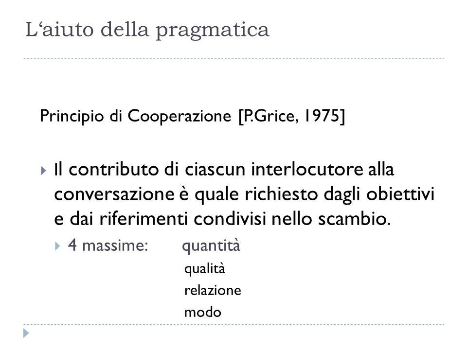 L'aiuto della pragmatica Principio di Cooperazione [P.Grice, 1975]  I l contributo di ciascun interlocutore alla conversazione è quale richiesto dagl