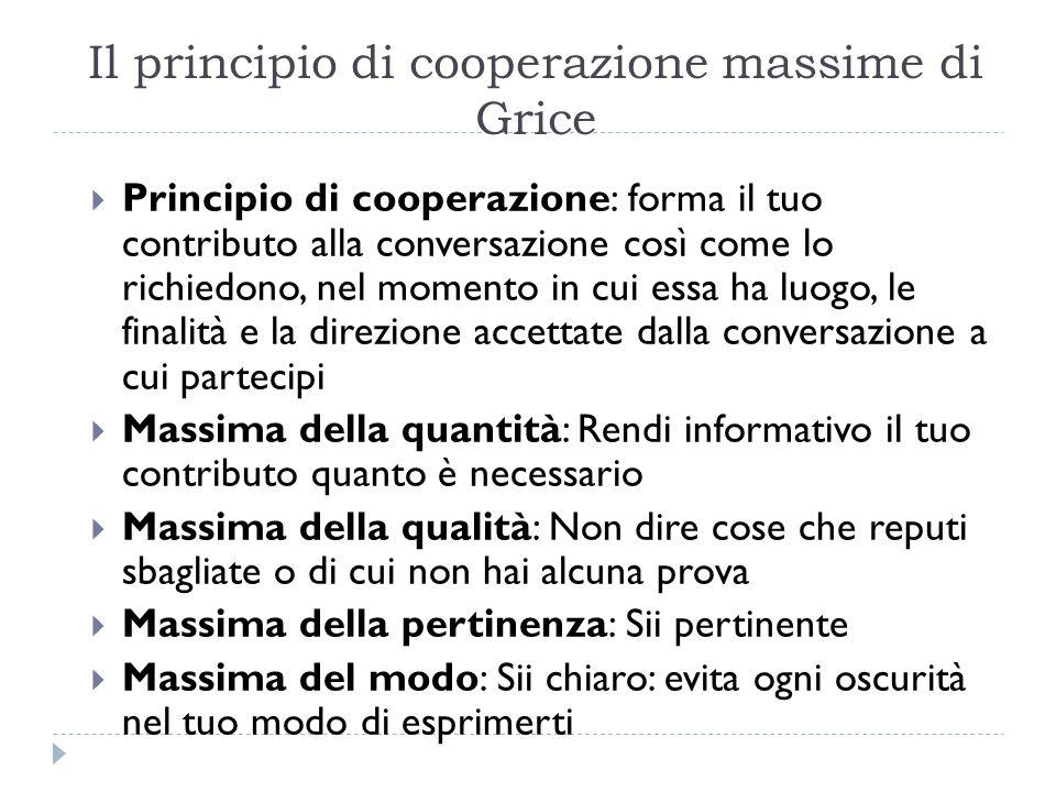 Il principio di cooperazionemassime di Grice  Principio di cooperazione: forma il tuo contributo alla conversazione così come lo richiedono, nel mome