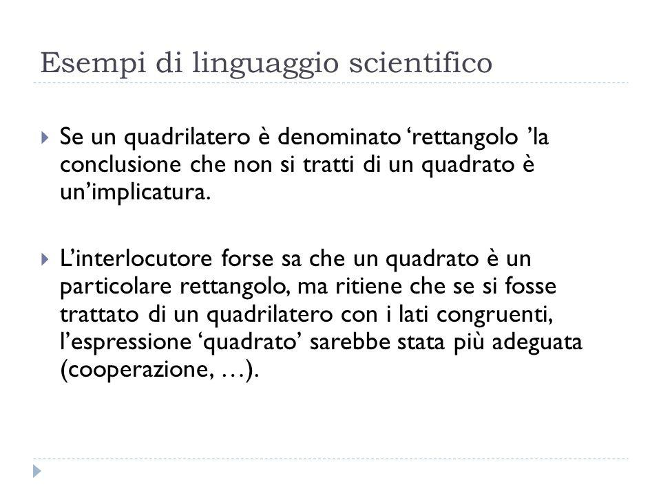 Esempi di linguaggio scientifico  Se un quadrilatero è denominato 'rettangolo 'la conclusione che non si tratti di un quadrato è un'implicatura.  L'