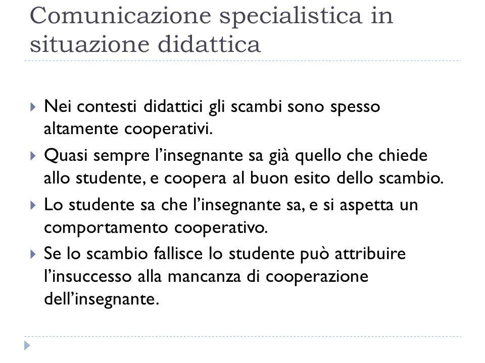 Comunicazione specialistica in situazione didattica  Nei contesti didattici gli scambi sono spesso altamente cooperativi.  Quasi sempre l'insegnante