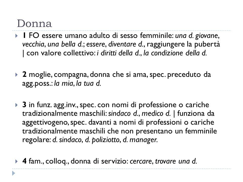 Donna  1 FO essere umano adulto di sesso femminile: una d. giovane, vecchia, una bella d.; essere, diventare d., raggiungere la pubertà   con valore