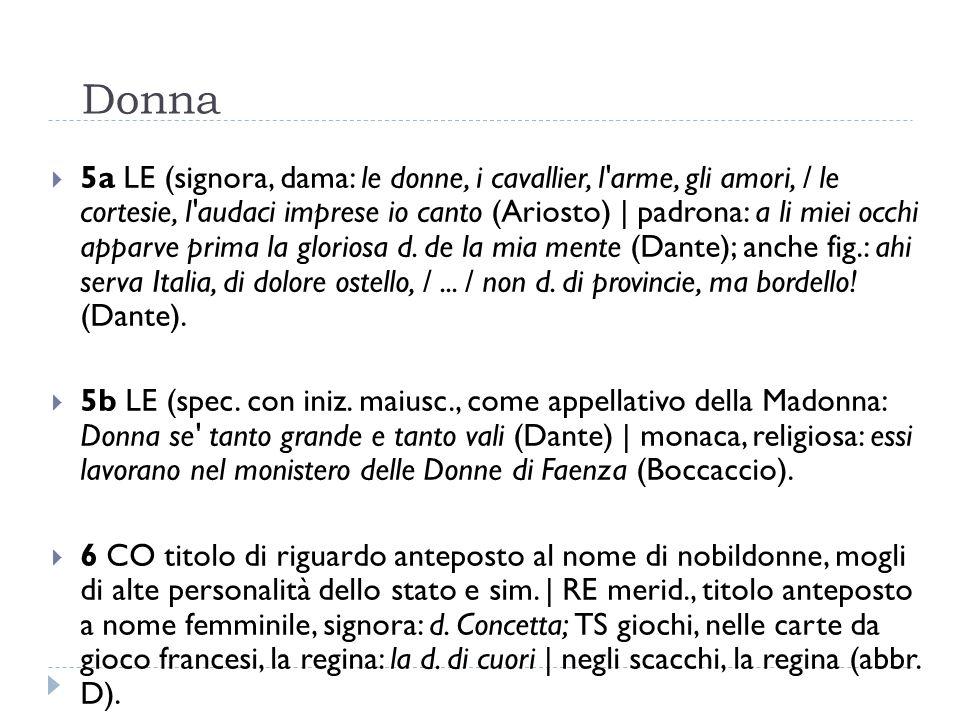 Donna  5a LE (signora, dama: le donne, i cavallier, l'arme, gli amori, / le cortesie, l'audaci imprese io canto (Ariosto)   padrona: a li miei occhi