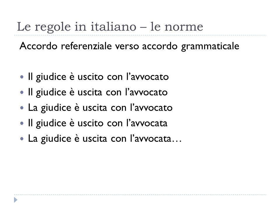 Le regole in italiano – le norme Accordo referenziale verso accordo grammaticale Il giudice è uscito con l'avvocato Il giudice è uscita con l'avvocato