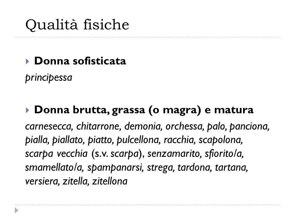 Qualità fisiche  Donna sofisticata principessa  Donna brutta, grassa (o magra) e matura carnesecca, chitarrone, demonia, orchessa, palo, panciona, p