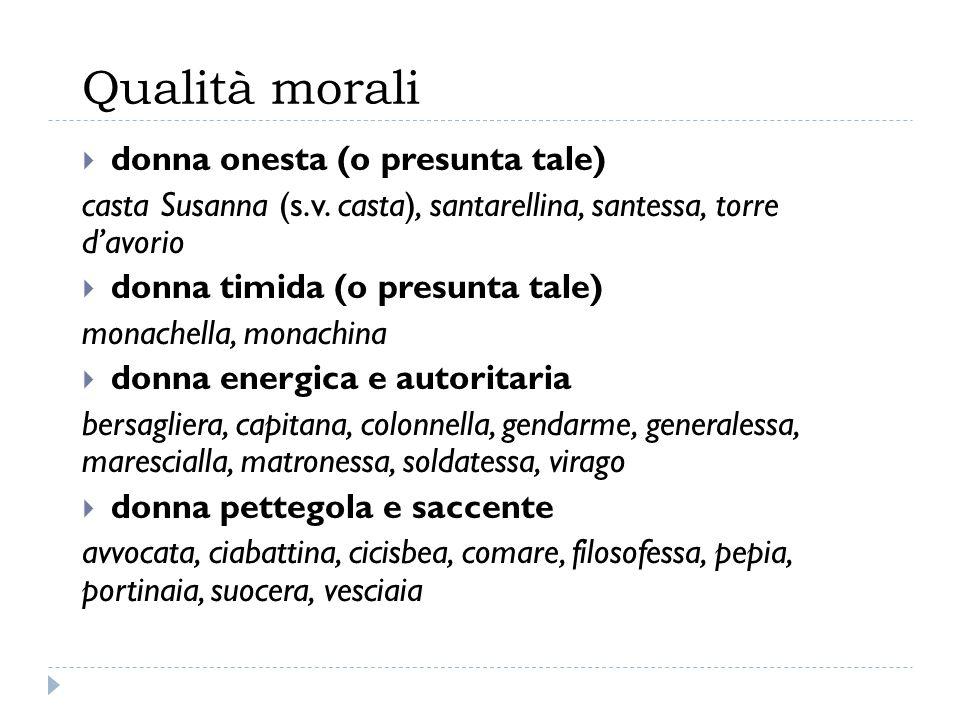 Qualità morali  donna onesta (o presunta tale) casta Susanna (s.v. casta), santarellina, santessa, torre d'avorio  donna timida (o presunta tale) mo