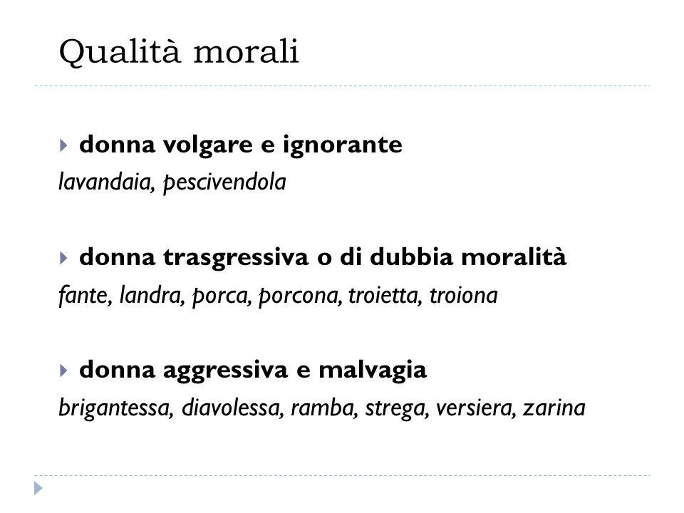 Qualità morali  donna volgare e ignorante lavandaia, pescivendola  donna trasgressiva o di dubbia moralità fante, landra, porca, porcona, troietta,