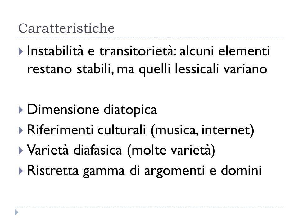 Caratteristiche  Instabilità e transitorietà: alcuni elementi restano stabili, ma quelli lessicali variano  Dimensione diatopica  Riferimenti cultu