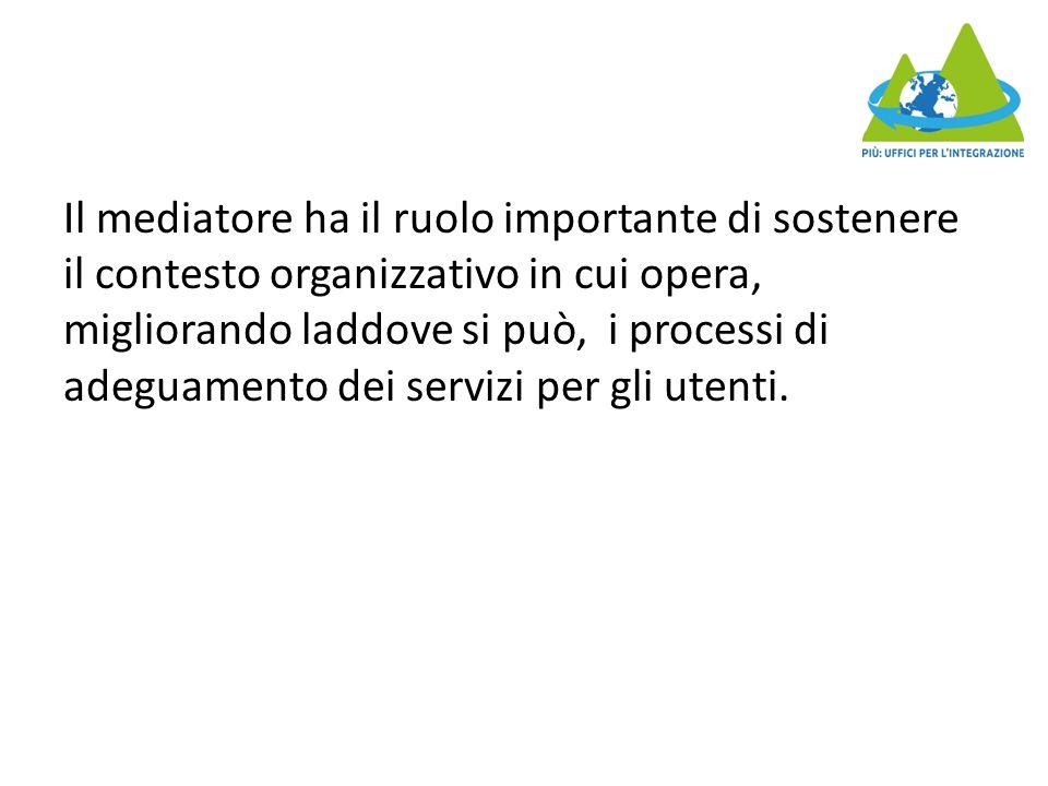Il mediatore ha il ruolo importante di sostenere il contesto organizzativo in cui opera, migliorando laddove si può, i processi di adeguamento dei servizi per gli utenti.