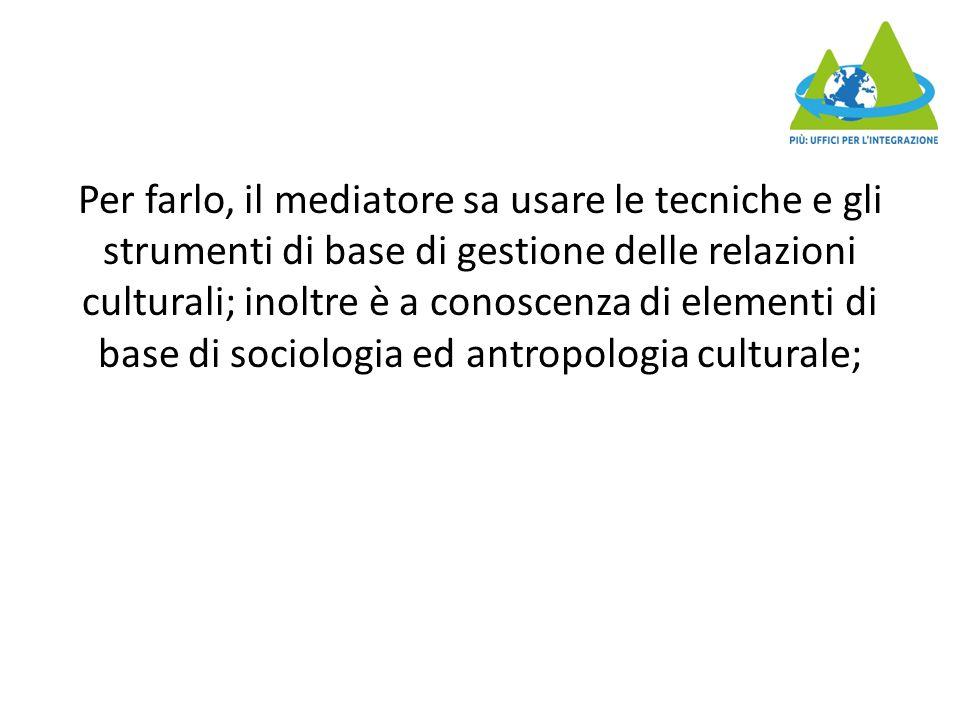 Per farlo, il mediatore sa usare le tecniche e gli strumenti di base di gestione delle relazioni culturali; inoltre è a conoscenza di elementi di base di sociologia ed antropologia culturale;