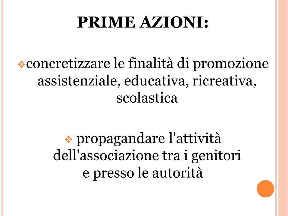 PRIME AZIONI:  concretizzare le finalità di promozione assistenziale, educativa, ricreativa, scolastica  propagandare l attività dell associazione tra i genitori e presso le autorità