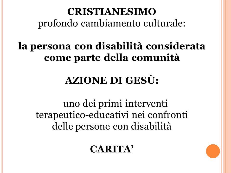 CRISTIANESIMO profondo cambiamento culturale: la persona con disabilità considerata come parte della comunità AZIONE DI GESÙ: uno dei primi interventi terapeutico-educativi nei confronti delle persone con disabilità CARITA'