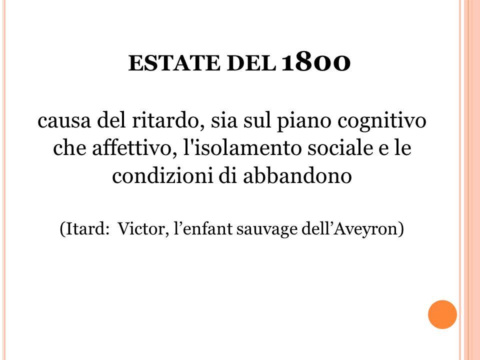 ESTATE DEL 1800 causa del ritardo, sia sul piano cognitivo che affettivo, l isolamento sociale e le condizioni di abbandono (Itard: Victor, l'enfant sauvage dell'Aveyron)