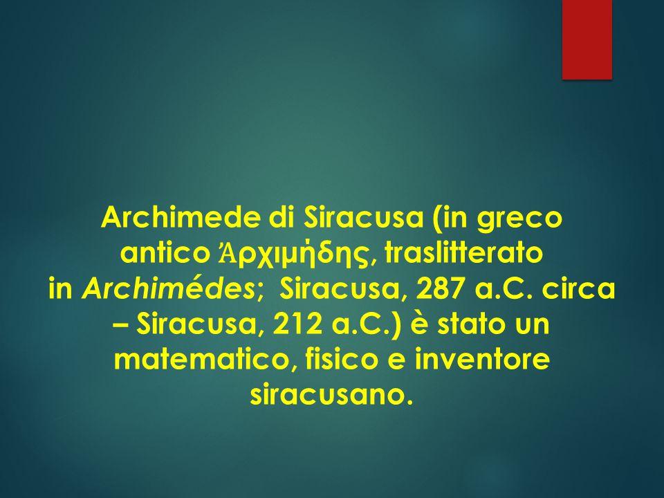Archimede di Siracusa (in greco antico Ἀ ρχιμήδης, traslitterato in Archimédes ; Siracusa, 287 a.C.