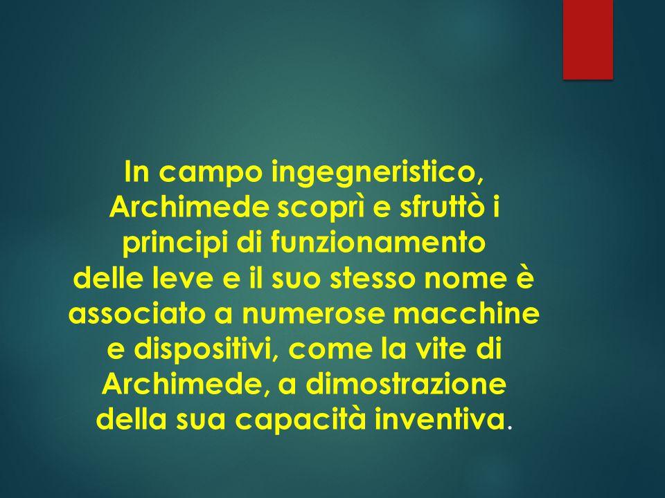 In campo ingegneristico, Archimede scoprì e sfruttò i principi di funzionamento delle leve e il suo stesso nome è associato a numerose macchine e dispositivi, come la vite di Archimede, a dimostrazione della sua capacità inventiva.