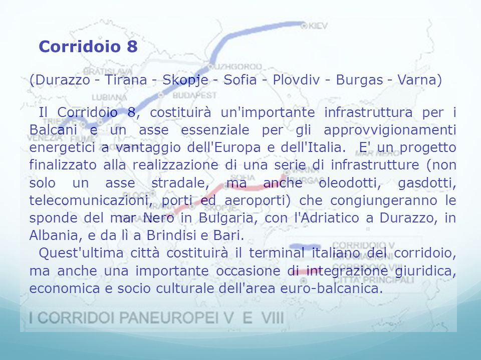 l Italia è sede dei segretariati dei corridoi 5 e 8 - le due grandi linee per il trasporto ferroviario e autostradale che collegheranno l una l Ovest all Est europeo fino a Kiev, l altra il Nord al Sud fino a Salonicco si è anche ribadita l urgenza di procedere alla firma di un protocollo di cooperazione sulle piccole e medie imprese, completare la rete di interconnessione elettrica tra i paesi dell area, di armonizzare le legislazioni nazionali in materia di turismo e di avviare studi di fattibilità di progetti turistici congiunti presso i mercati dei paesi terzi.