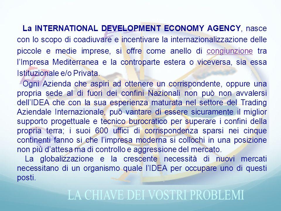 La INTERNATIONAL DEVELOPMENT ECONOMY AGENCY, nasce con lo scopo di coadiuvare e incentivare la internazionalizzazione delle piccole e medie imprese, si offre come anello di congiunzione tra l'Impresa Mediterranea e la controparte estera o viceversa, sia essa Istituzionale e/o Privata.