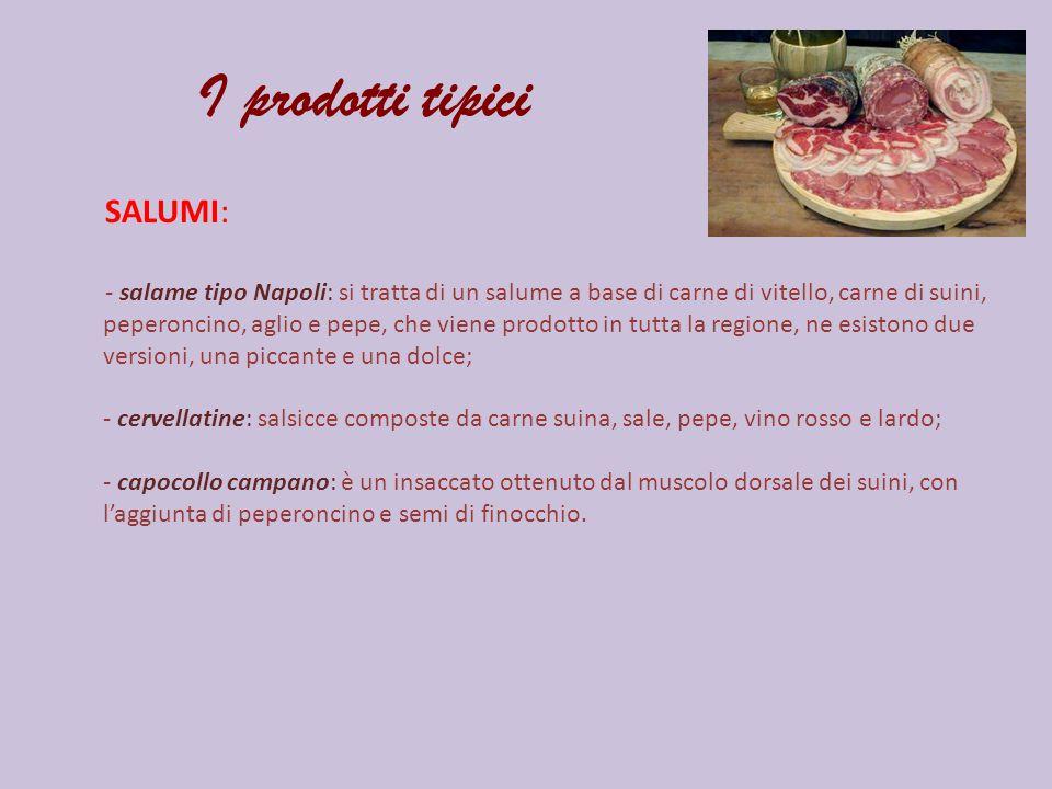 I prodotti tipici SALUMI: - salame tipo Napoli: si tratta di un salume a base di carne di vitello, carne di suini, peperoncino, aglio e pepe, che vien