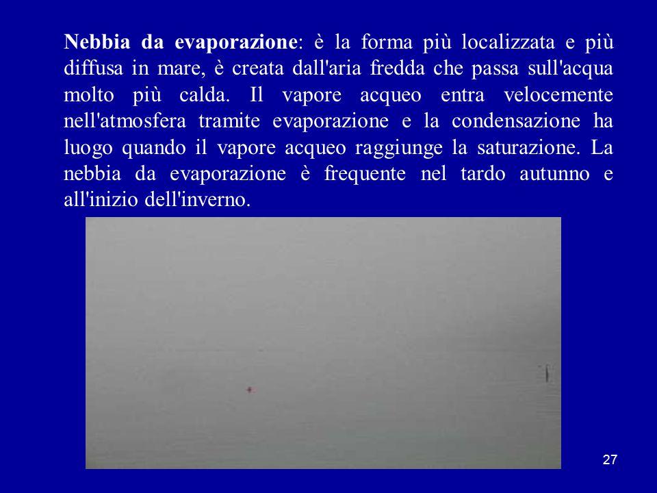 26 Nebbia da avvezione: si forma quando l aria umida passa per avvezione sopra una massa fredda e viene così raffreddata.
