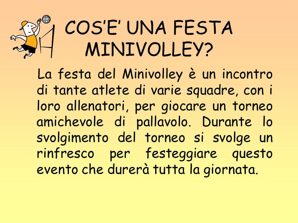 COS'E' UNA FESTA MINIVOLLEY? La festa del Minivolley è un incontro di tante atlete di varie squadre, con i loro allenatori, per giocare un torneo amic